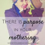 There is Purpose In Your Mothering