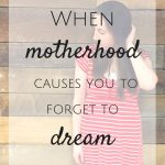When Motherhood Causes You to Forget to Dream