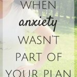 When Anxiety Wasn't Part of Your Plan