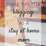 Three Tips for Blogging as a Stay at Home Mom
