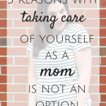 5 Reasons Why Taking Care of Yourself as Mom is Not An Option
